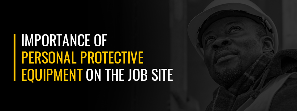 Importance of Personal Protective Equipment on the Job Site